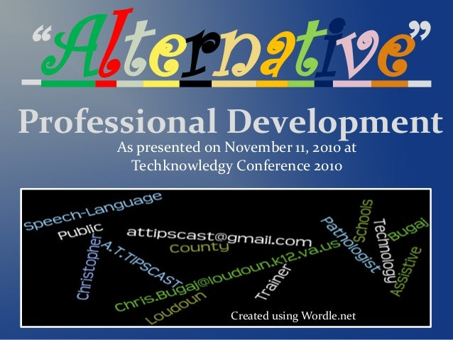 """Alternative"" Professional Development Created using Wordle.net As presented on November 11, 2010 at Techknowledgy Confere..."