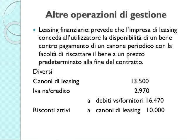 Altre operazioni di gestione  Leasing finanziario: prevede che l'impresa di leasing conceda all'utilizzatore la disponibi...