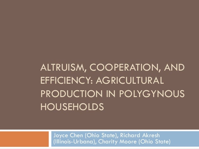 ALTRUISM, COOPERATION, ANDEFFICIENCY: AGRICULTURALPRODUCTION IN POLYGYNOUSHOUSEHOLDS  Joyce Chen (Ohio State), Richard Akr...