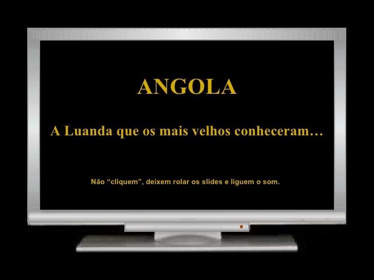 """ANGOLA A Luanda que os mais velhos conheceram… Não """"cliquem"""", deixem rolar os slides e liguem o som."""