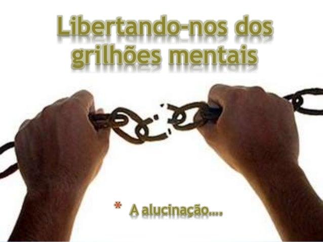 Libertando-nos dos grilhões mentais * A alucinação….