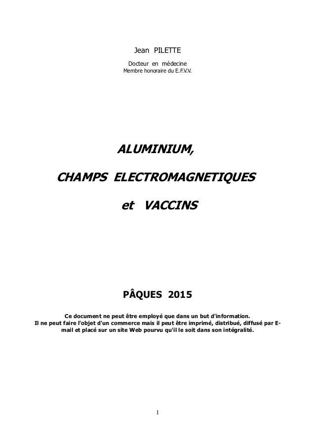 Jean PILETTE Docteur en médecine Membre honoraire du E.F.V.V. ALUMINIUM, CHAMPS ELECTROMAGNETIQUES et VACCINS PÂQUES 2015 ...