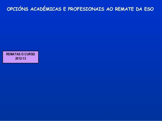 OPCIÓNS ACADÉMICAS E PROFESIONAIS AO REMATE DA ESOREMATAS O CURSO    2012-13