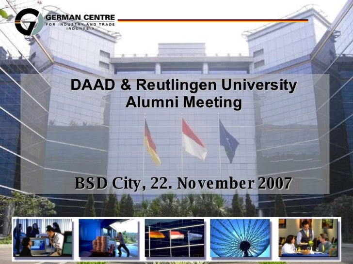 <ul><ul><li>DAAD & Reutlingen University Alumni Meeting </li></ul></ul><ul><ul><li>BSD City, 22. November 2007 </li></ul><...