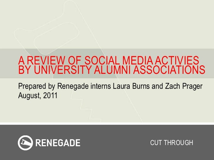 A REVIEW OF SOCIAL MEDIA ACTIVIES BY UNIVERSITY ALUMNI ASSOCIATIONS Prepared by Renegade interns Laura Burns and Zach Prag...