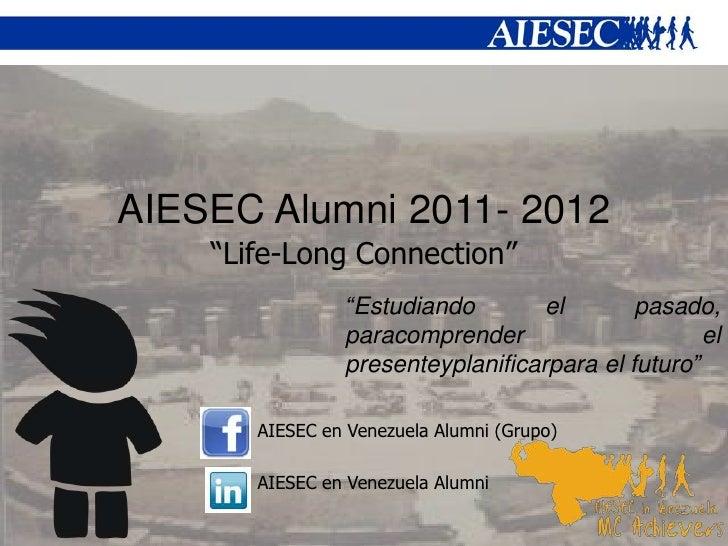 """AIESEC Alumni 2011- 2012    """"Life-Long Connection""""                """"Estudiando        el       pasado,                parac..."""