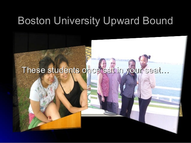 Boston University Upward BoundThese students once sat in your seat…