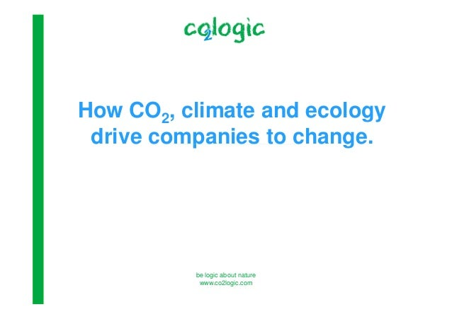 be logic about nature www.co2logic.com How CO2, climate and ecology drive companies to change.