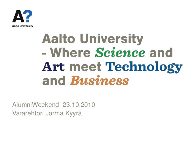 Aalto University AlumniWeekend 23.10.2010 Vararehtori Jorma Kyyrä