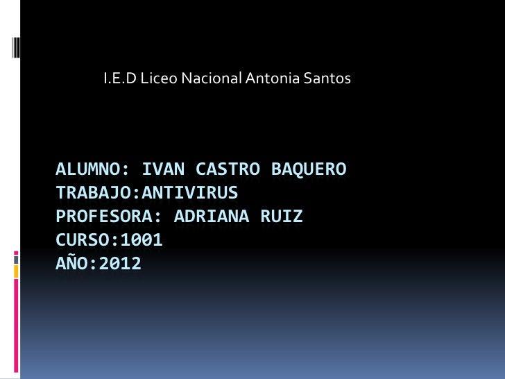 I.E.D Liceo Nacional Antonia SantosALUMNO: IVAN CASTRO BAQUEROTRABAJO:ANTIVIRUSPROFESORA: ADRIANA RUIZCURSO:1001AÑO:2012