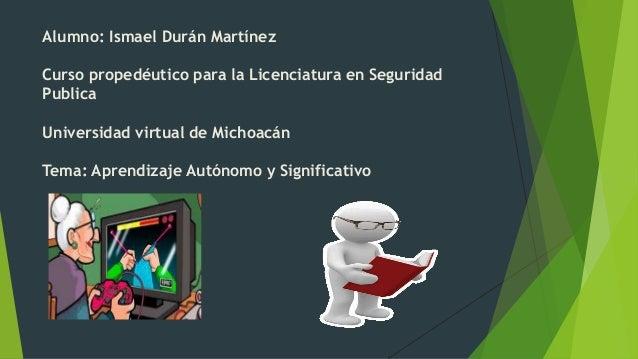 Alumno: Ismael Durán Martínez Curso propedéutico para la Licenciatura en Seguridad Publica Universidad virtual de Michoacá...
