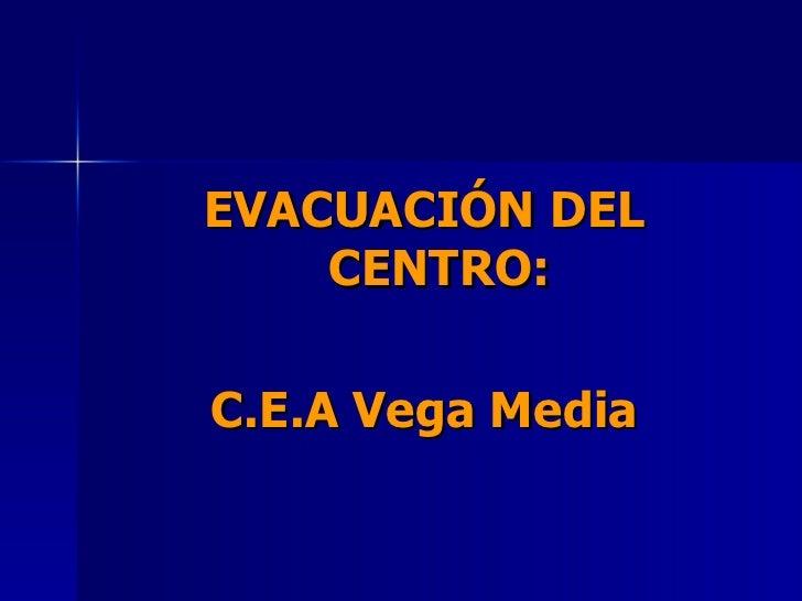 <ul><li>EVACUACIÓN DEL CENTRO: </li></ul><ul><li>C.E.A Vega Media </li></ul>