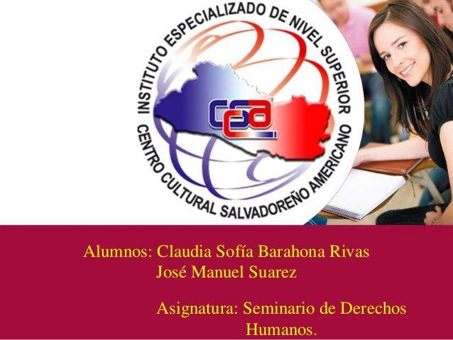 Alumnos: Claudia Sofía Barahona RivasJosé Manuel SuarezAsignatura: Seminario de DerechosHumanos.