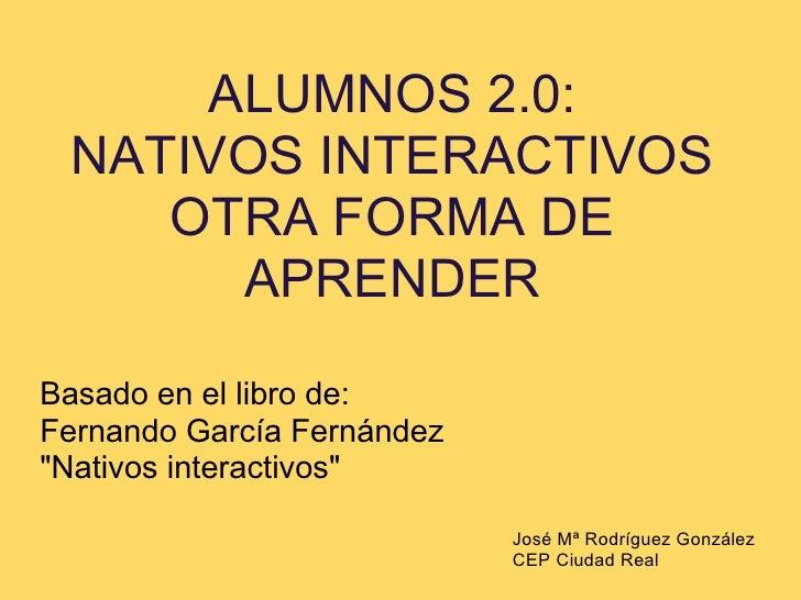 """ALUMNOS 2.0:  NATIVOS INTERACTIVOS     OTRA FORMA DE       APRENDER  Basado en el libro de: Fernando García Fernández """"Nat..."""