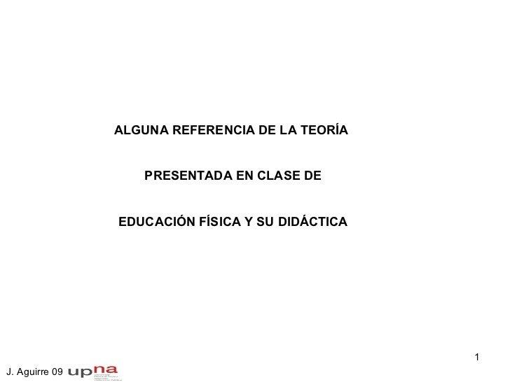 ALGUNA REFERENCIA DE LA TEORÍA  PRESENTADA EN CLASE DE EDUCACIÓN FÍSICA Y SU DIDÁCTICA J. Aguirre 09