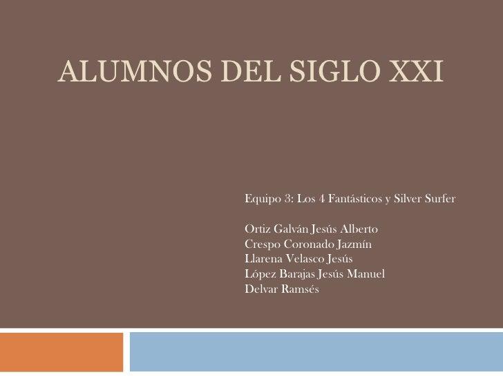 ALUMNOS DEL SIGLO XXI<br />Equipo 3: Los 4 Fantásticos y Silver Surfer<br />Ortiz Galván Jesús Alberto<br />Crespo Coronad...