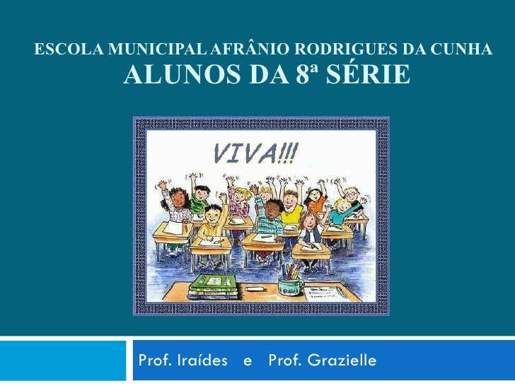 ESCOLA MUNICIPAL AFRÂNIO RODRIGUES DA CUNHA   ALUNOS DA 8ª SÉRIE Prof. Iraídes  e  Prof. Grazielle