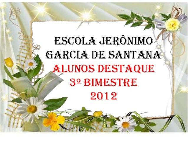 ESCOLA JERÔNIMOGARCIA DE SANTANA ALUNOS DESTAQUE   3º BIMESTRE       2012