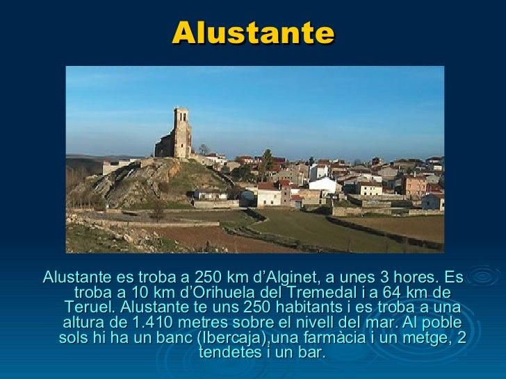 Alustante <ul><li>Alustante es troba a 250 km d'Alginet, a unes 3 hores. Es troba a 10 km d'Orihuela del Tremedal i a 64 k...