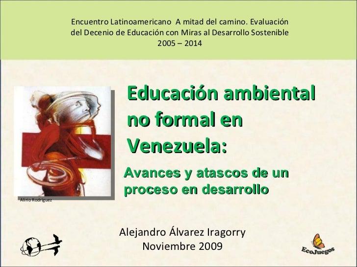 Alejandro Álvarez Iragorry Noviembre 2009 Educación ambiental no formal en Venezuela:  Encuentro Latinoamericano  A mitad ...