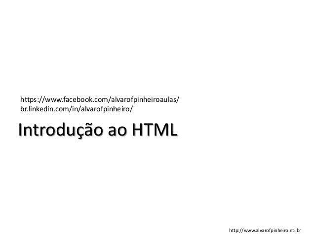 Introdução ao HTML https://www.facebook.com/alvarofpinheiroaulas/ br.linkedin.com/in/alvarofpinheiro/ http://www.alvarofpi...