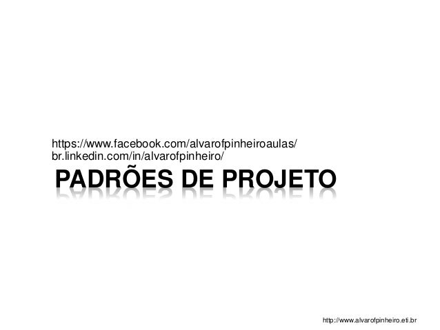 PADRÕES DE PROJETO https://www.facebook.com/alvarofpinheiroaulas/ br.linkedin.com/in/alvarofpinheiro/ http://www.alvarofpi...