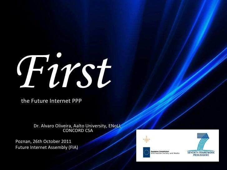 Poznan, 26th October 2011 FIA (Future Internet Assembly) the Future Internet PPP Dr. Alvaro Oliveira, Aalto University, EN...