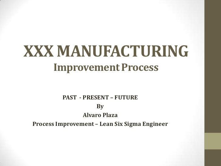 XXX MANUFACTURING      Improvement Process          PAST - PRESENT – FUTURE                      By                 Alvaro...