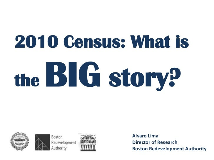 2010 Census: What isthe   BIG story?             Alvaro Lima             Director of Research             Boston Redevelop...