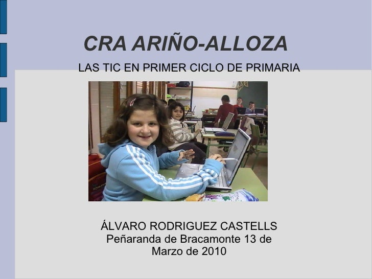 CRA ARIÑO-ALLOZA LAS TIC EN PRIMER CICLO DE PRIMARIA ÁLVARO RODRIGUEZ CASTELLS Peñaranda de Bracamonte 13 de Marzo de 2010