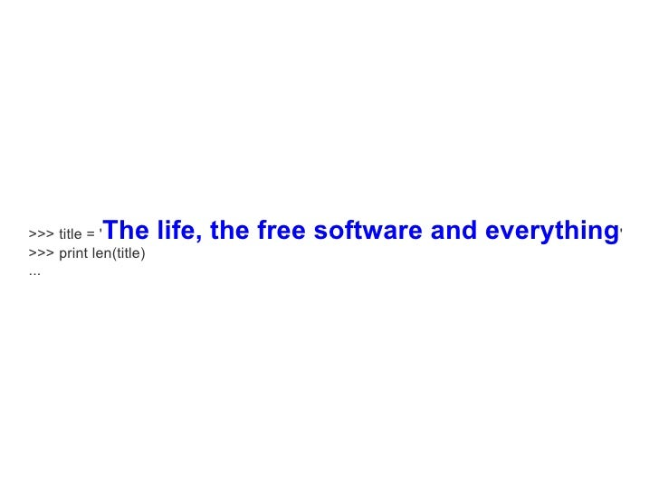 The life, the free software and everything' >>> title = ' >>> print len(title) ...