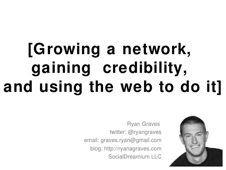 [Growing a network,  gaining  credibility,  and using the web to do it] Ryan Graves  twitter: @ryangraves email: graves.ry...