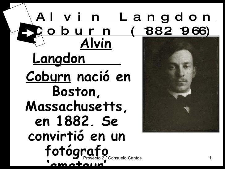 Alvin Langdon Coburn (1882-1966) <ul><li>Alvin Langdon  </li></ul><ul><li>Coburn  nació en Boston, Massachusetts, en 1882....