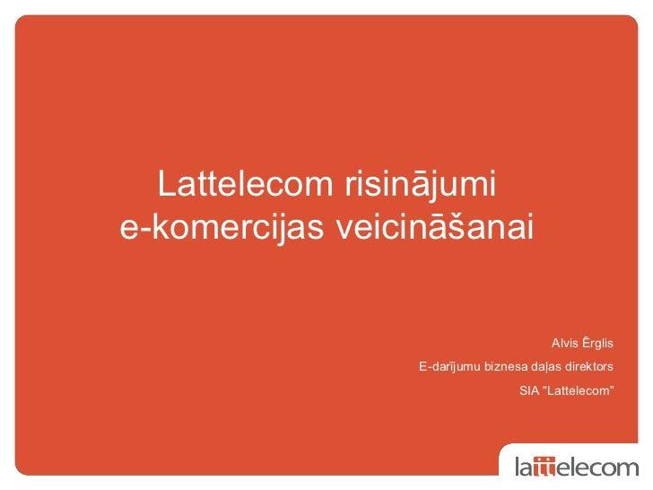 Lattelecom risinājumie-komercijas veicināšanai                                         Alvis Ērglis                  E-dar...