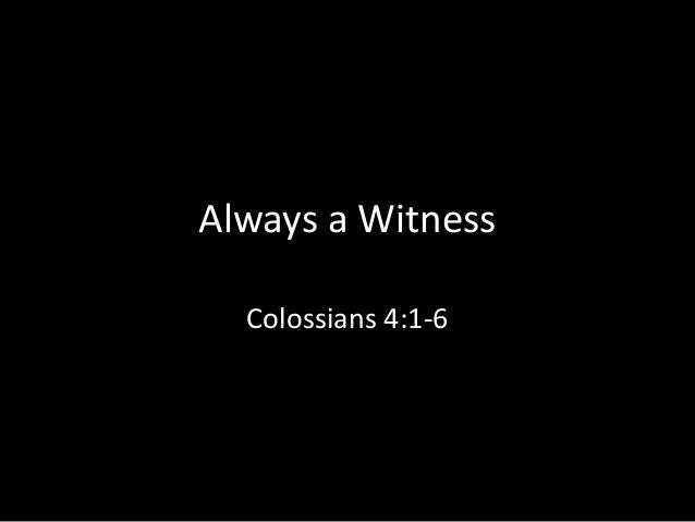 Always a Witness  Colossians 4:1-6