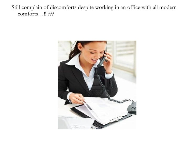 Still complain of discomforts despite working in an office with all modern   comforts…!!!???