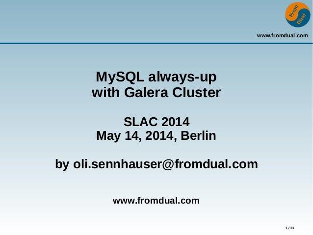 www.fromdual.com 1 / 31 MySQL always-up with Galera Cluster SLAC 2014 May 14, 2014, Berlin by oli.sennhauser@fromdual.com ...