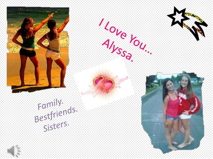 I Love You… Alyssa. <br />   Family.Bestfriends.   Sisters.<br />