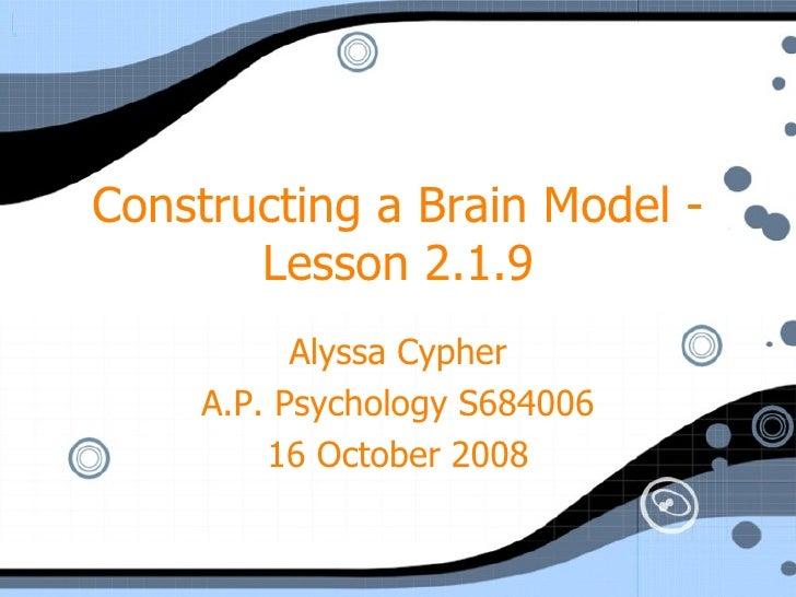 Constructing a Brain Model - Lesson 2.1.9 Alyssa Cypher A.P. Psychology S684006 16 October 2008