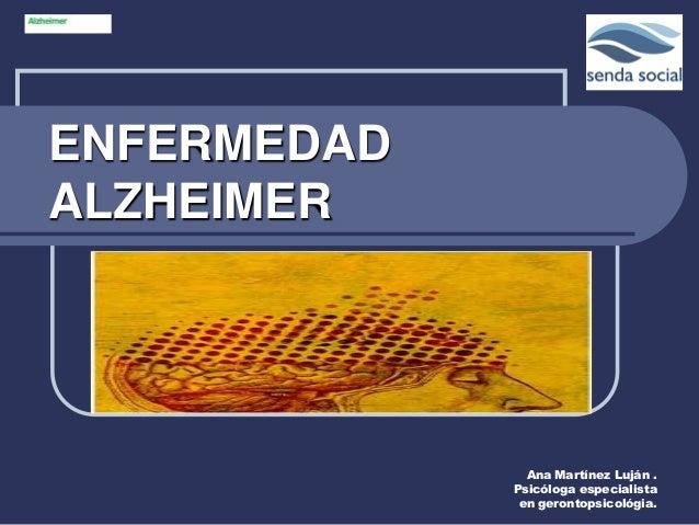 ENFERMEDADALZHEIMER               Ana Martínez Luján .             Psicóloga especialista              en gerontopsicológia.