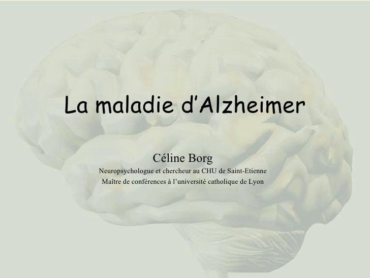 La maladie d'Alzheimer Céline Borg Neuropsychologue et chercheur au CHU de Saint-Etienne Maître de conférences à l'univers...