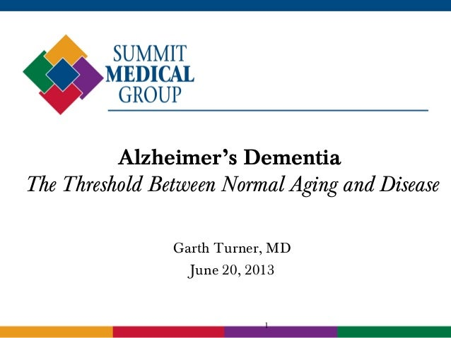 1 Alzheimer's Dementia The Threshold Between Normal Aging and Disease Garth Turner, MD June 20, 2013