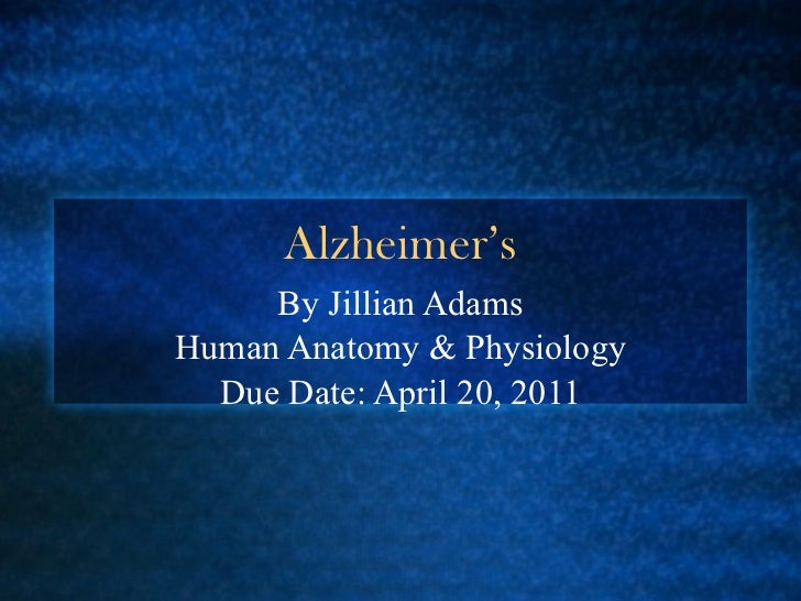 Alzheimer's By Jillian Adams Human Anatomy & Physiology Due Date: April 20, 2011