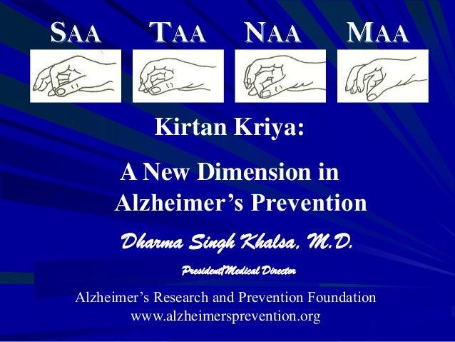 Kirtan Kriya: A New Dimension in Alzheimer's Prevention Dharma Singh Khalsa, M.D. President/Medical Director Alzheimer's R...