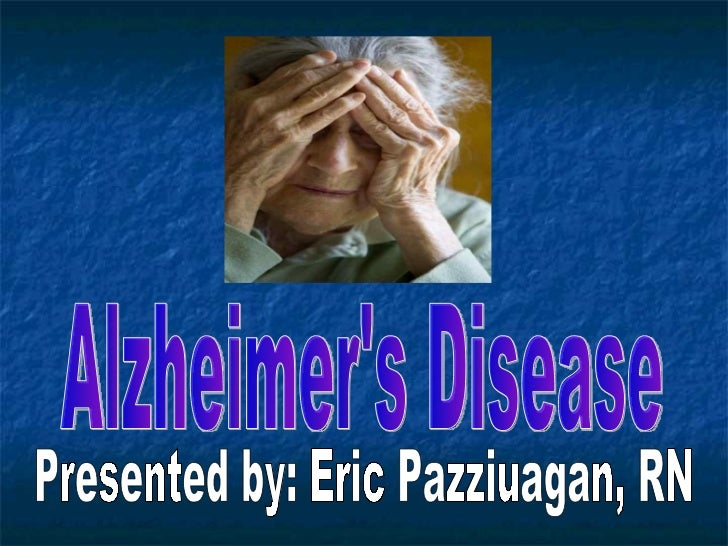  The most prevalent form of  dementia. First diagnosed by Alois Alzheimer in  1907 Course from onset to death might  ex...
