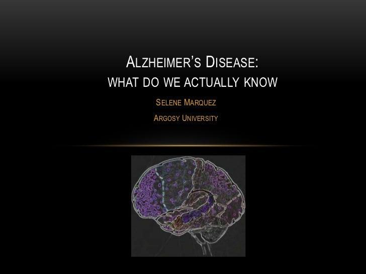 "ALZHEIMER""S DISEASE:WHAT DO WE ACTUALLY KNOW      SELENE MARQUEZ      ARGOSY UNIVERSITY"