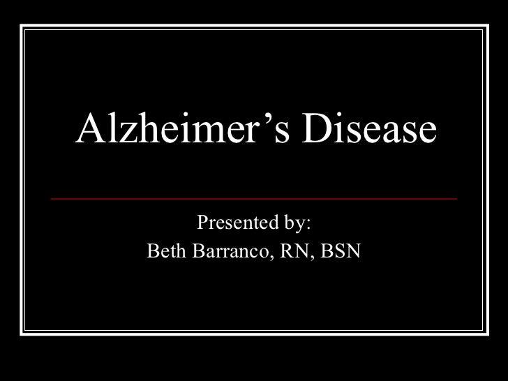 Alzheimer's Disease Presented by: Beth Barranco, RN, BSN