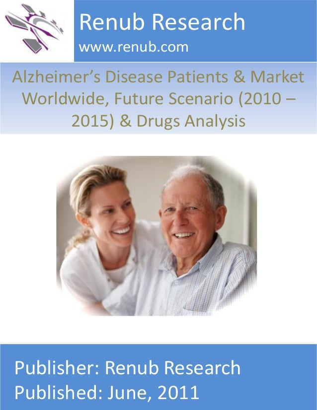 Alzheimer's Disease Patients & Market Worldwide, Future Scenario (2010 – 2015) & Drugs Analysis Renub Research www.renub.c...