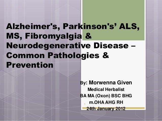 Alzheimers, Parkinsons' ALS,MS, Fibromyalgia &Neurodegenerative Disease –Common Pathologies &Prevention                By:...