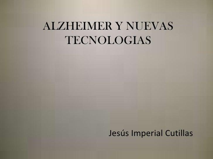 ALZHEIMERY NUEVAS TECNOLOGIAS<br />Jesús Imperial Cutillas<br />